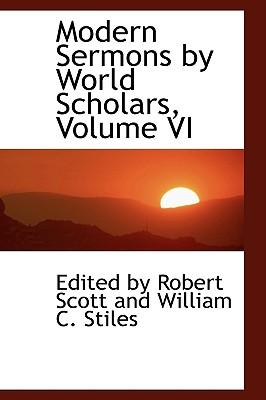 Modern Sermons by World Scholars, Volume VI - Scott, Robert, and By Robert Scott and William C Stiles