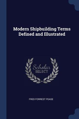 Modern Shipbuilding Terms Defined and Illustrated - Pease, Fred Forrest