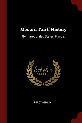 Modern Tariff History: Germany, United States, France; - Ashley, Percy