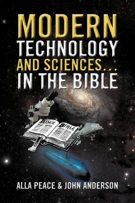 Modern Technology and Sciences... in the Bible - Peace, Alla, and Anderson, John