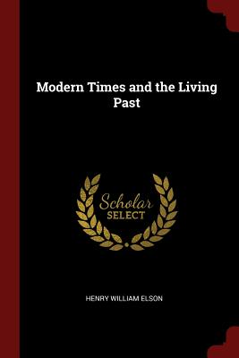 Modern Times and the Living Past - Elson, Henry William