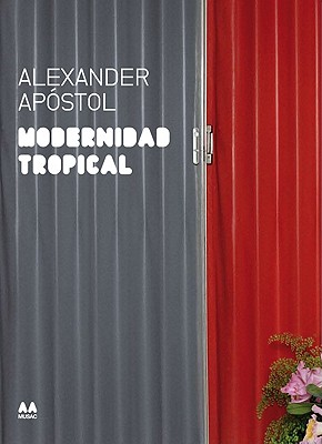 Modernidad Tropical: Alexander Apostol - Rodriguez, Maria Ines, and Herreros, Juan, and Gonzalez, Julieta