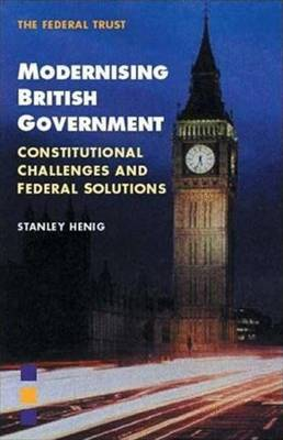 Modernising British Government: Constitutional Challenges and Federal Solutions - Henig, Stanley