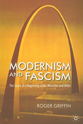 Modernism and Fascism: The Sense of a Beginning under Mussolini and Hitler - Griffin, R.