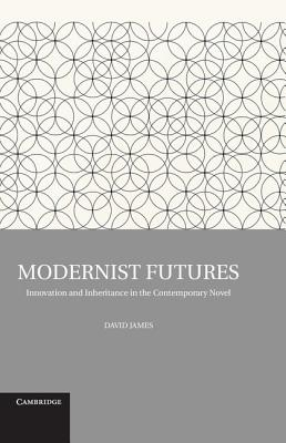 Modernist Futures: Innovation and Inheritance in the Contemporary Novel - James, David, Dr.