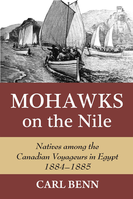 Mohawks on the Nile: Natives Among the Canadian Voyageurs in Egypt, 1884-1885 - Benn, Carl, PH.D.