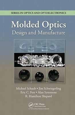 Molded Optics: Design and Manufacture - Schaub, Michael, and Schwiegerling, Jim, and Fest, Eric C