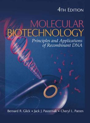 Molecular Biotechnology: Principles and Applications of Recombinant DNA - Glick, Bernard R, and Pasternak, Jack J, and Patten, Cheryl L