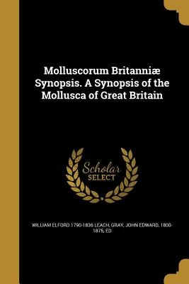 Molluscorum Britanniae Synopsis. a Synopsis of the Mollusca of Great Britain - Leach, William Elford 1790-1836, and Gray, John Edward 1800-1875 (Creator)