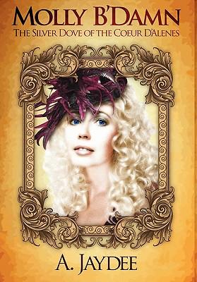 Molly B'Damn, the Silver Dove of the Coeur D'Alenes - Jaydee, A