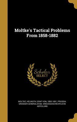 Moltke's Tactical Problems from 1858-1882 - Moltke, Helmuth Graf Von (Creator), and Prussia Grosser Generalstab Kriegsgesc (Creator)
