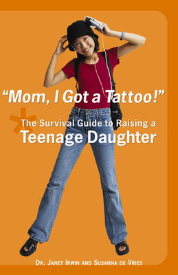 Mom! I Got a Tattoo!: The Survival Guide to Raising a Teenage Daughter - Irwin, Janet C, and De Vries, Susanna, and Irwin, Dr Janet