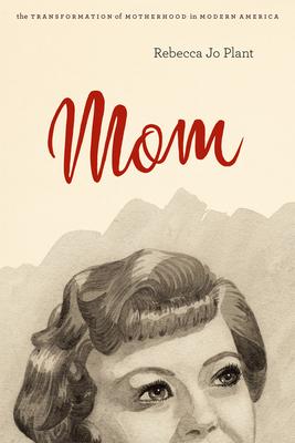 Mom: The Transformation of Motherhood in Modern America - Plant, Rebecca Jo
