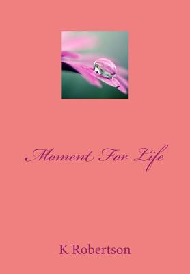 Moment for Life - Robertson, K M