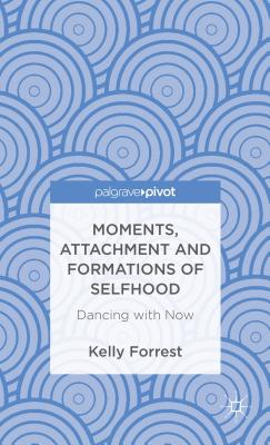 Moments, Attachment and Formations of Selfhood: Dancing with Now - Forrest, Kelly