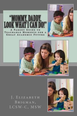 Mommy, Daddy, Look What I Can Do!: A Parent Guide to Teachable Moments for a Great Academic Future - Brigman, Lcsw-C Msw