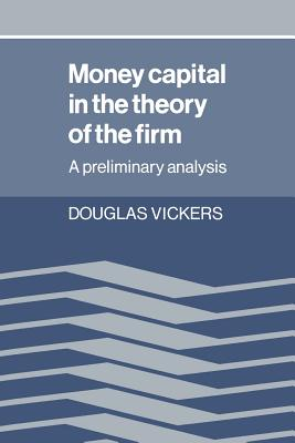Money Capital in the Theory of the Firm: A Preliminary Analysis - Vickers, Douglas
