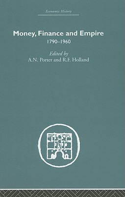 Money, Finance and Empire: 1790-1960 - Porter, A N (Editor), and Holland, R F (Editor)