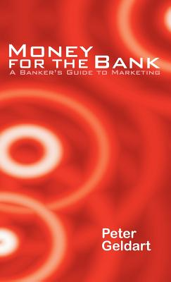 Money for the Bank: A Banker's Guide to Marketing - Geldart, Peter