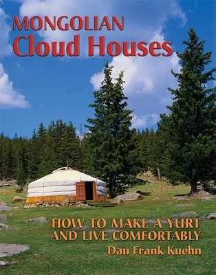 Mongolian Cloud Houses: How to Make a Yurt and Live Comfortably - Kuehn, Dan Frank