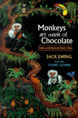 Monkeys Are Made of Chocolate: Exotic and Unseen Costa Rica - Ewing, Jack, and Quinn, Daniel (Foreword by)