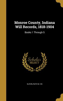 Monroe County, Indiana Will Records, 1818-1904: Books 1 Through 5 - Slevin, Ruth M Cn (Creator)