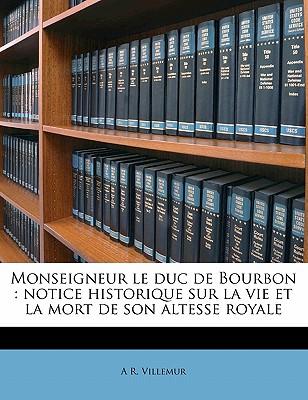 Monseigneur Le Duc de Bourbon: Notice Historique Sur La Vie Et La Mort de Son Altesse Royale - Villemur, A R