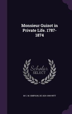 Monsieur Guizot in Private Life. 1787-1874 - Simpson, M C M, and Witt, De 1829-1908
