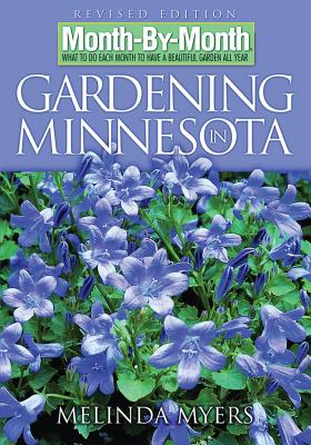 Month by Month Gardening in Minnesota: What to Do Each Month to Have a Beautiful Garden All Year - Myers, Melinda