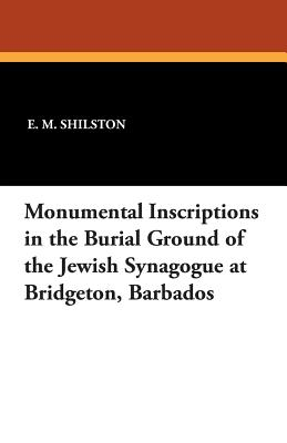 Monumental Inscriptions in the Burial Ground of the Jewish Synagogue at Bridgeton, Barbados - Shilston, E M