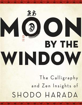 Moon by the Window: The Calligraphy and Zen Insights of Shodo Harada - Harada, Shodo, and Storandt, Priscilla Daichi (Translated by), and Williams, Tim Jundo (Editor)