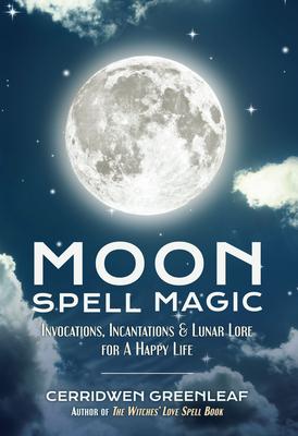 Moon Spell Magic: Invocations, Incantations & Lunar Lore for a Happy Life - Greenleaf, Cerridwen