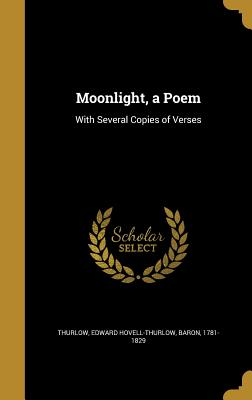 Moonlight, a Poem: With Several Copies of Verses - Thurlow, Edward Hovell-Thurlow Baron (Creator)