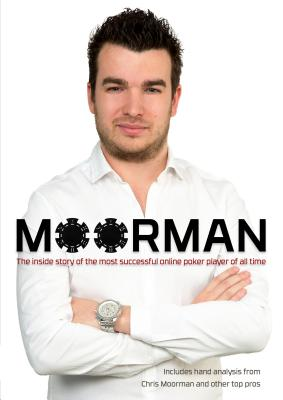 Moorman: The Inside Story of the Most Successful Online Poker Player of All Time - Moorman, Chris