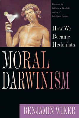 Moral Darwinism: How We Became Hedonists - Wiker, Benjamin, Dr., PhD, and Dembski, William A (Foreword by)