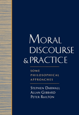 Moral Discourse and Practice: Some Philosophical Approaches - Darwall, Gibbard Railton (Editor), and Railton, Peter (Editor), and Darwall, Stephen L (Editor)