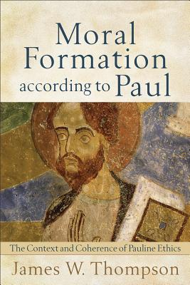 Moral Formation According to Paul: The Context and Coherence of Pauline Ethics - Thompson, James W, PH.D.