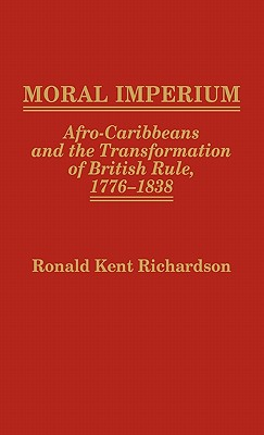 Moral Imperium: Afro-Caribbeans and the Transformation of British Rule, 1776-1838 - Richardson, Ronald