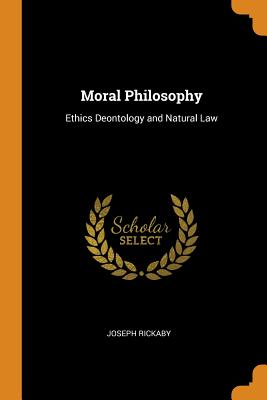Moral Philosophy: Ethics Deontology and Natural Law - Rickaby, Joseph