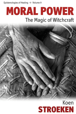 Moral Power: The Magic of Witchcraft - Stroeken, Koen