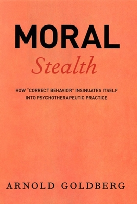 Moral Stealth: How Correct Behavior Insinuates Itself Into Psychotherapeutic Practice - Goldberg, Arnold, Dr., M.D.