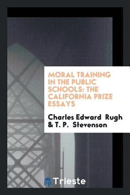 Moral Training in the Public Schools: The California Prize Essays - Rugh, Charles Edward