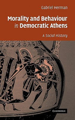 Morality and Behaviour in Democratic Athens: A Social History - Herman, Gabriel