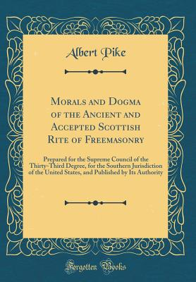 Morals and Dogma of the Ancient and Accepted Scottish Rite of Freemasonry: Prepared for the Supreme Council of the Thirty-Third Degree, for the Southern Jurisdiction of the United States, and Published by Its Authority (Classic Reprint) - Pike, Albert