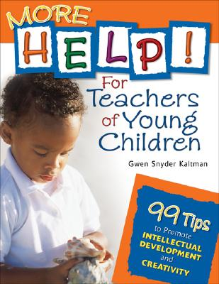 More Help! for Teachers of Young Children: 99 Tips to Promote Intellectual Development and Creativity - Kaltman, Gwen Snyder (Editor)