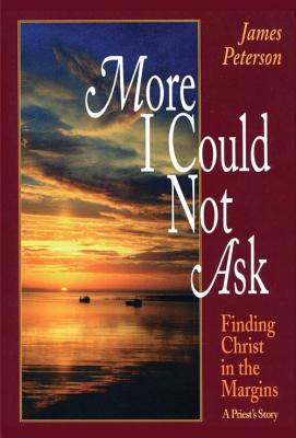 More I Could Not Ask: Finding Christ in the Margins: A Priest's Story - Peterson, James, and Peterson