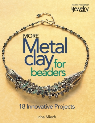 More Metal Clay for Beaders: 18 Innovative Projects - Miech, Irina