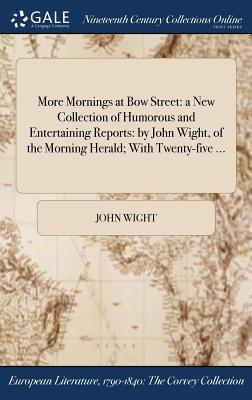 More Mornings at Bow Street: A New Collection of Humorous and Entertaining Reports: By John Wight, of the Morning Herald; With Twenty-Five ... - Wight, John