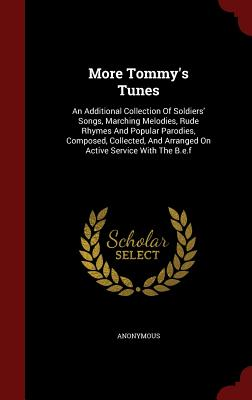 More Tommy's Tunes: An Additional Collection of Soldiers' Songs, Marching Melodies, Rude Rhymes and Popular Parodies, Composed, Collected, and Arranged on Active Service with the B.E.F - Anonymous
