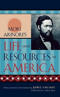 Mori Arinori's Life and Resources in America - Arinori, Mori, and Sant, Van John E (Editor), and Iriye, Akira (Foreword by)